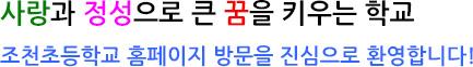 사랑과 정성으로 큰 꿈을 키우는 학교  조천초등학교 홈페이지 방문을 진심으로 환영합니다!